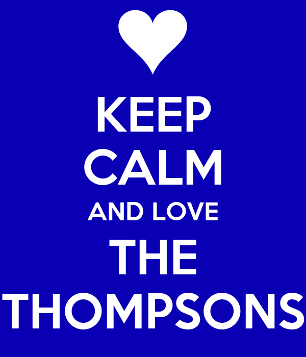 KEEP CALM AND LOVE THE THOMPSONS