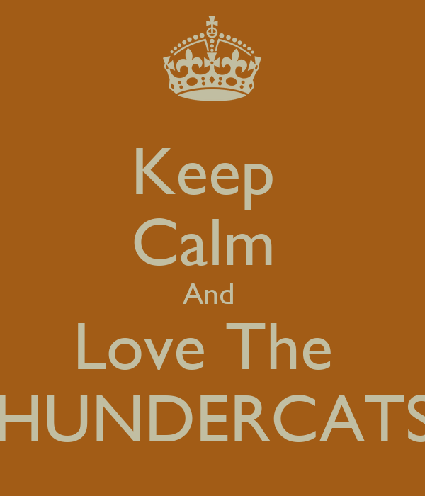 Keep  Calm  And  Love The  THUNDERCATS!!