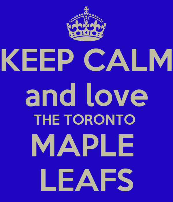 KEEP CALM and love THE TORONTO  MAPLE  LEAFS