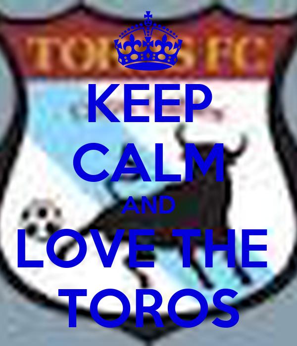 KEEP CALM AND LOVE THE  TOROS