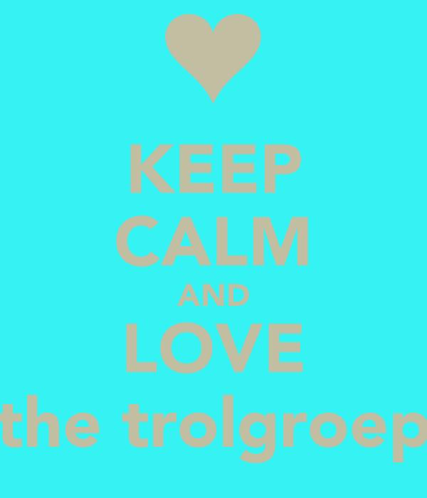 KEEP CALM AND LOVE the trolgroep