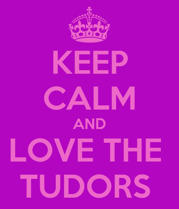 KEEP CALM AND LOVE THE  TUDORS