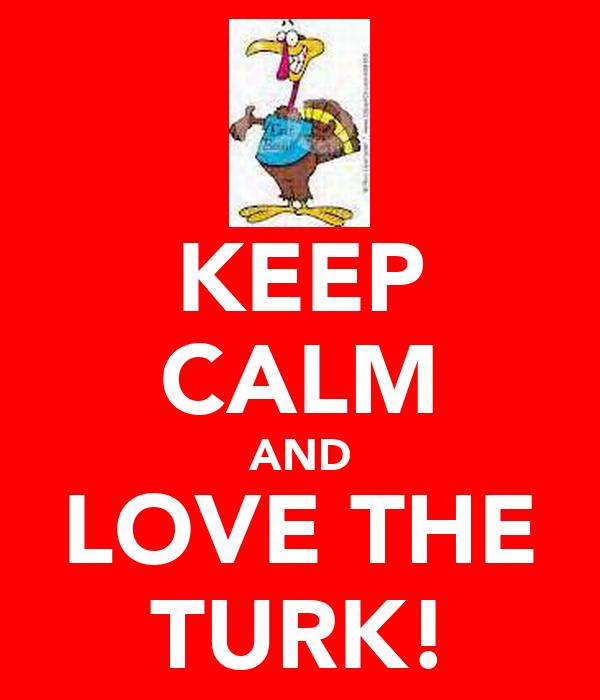 KEEP CALM AND LOVE THE TURK!