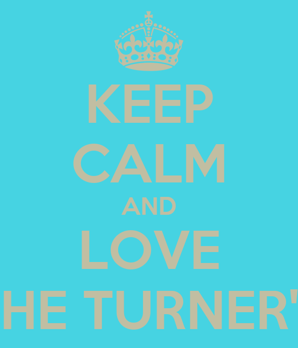 KEEP CALM AND LOVE THE TURNER'S