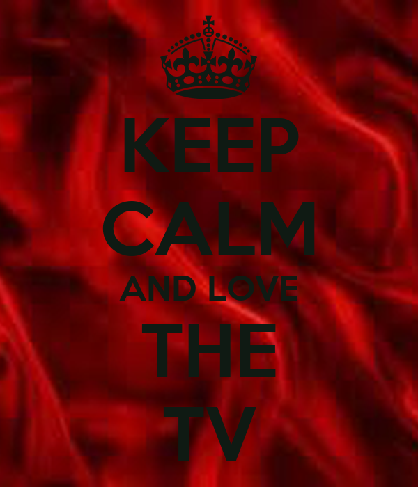 KEEP CALM AND LOVE THE TV
