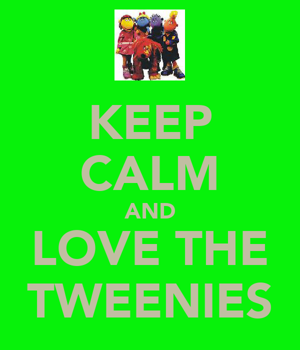 KEEP CALM AND LOVE THE TWEENIES
