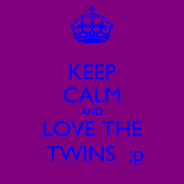 KEEP CALM AND LOVE THE  TWINS  ;p