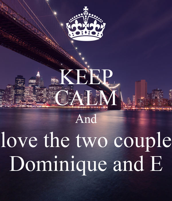 KEEP CALM And love the two couple Dominique and E