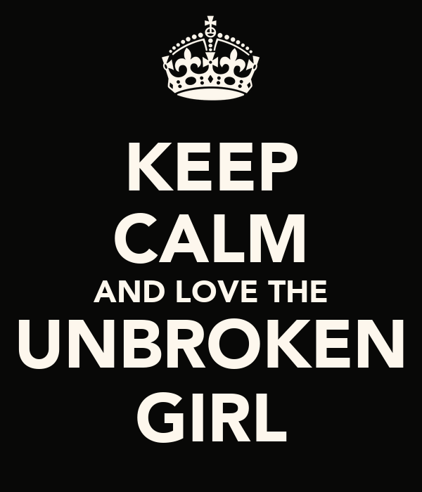 KEEP CALM AND LOVE THE UNBROKEN GIRL