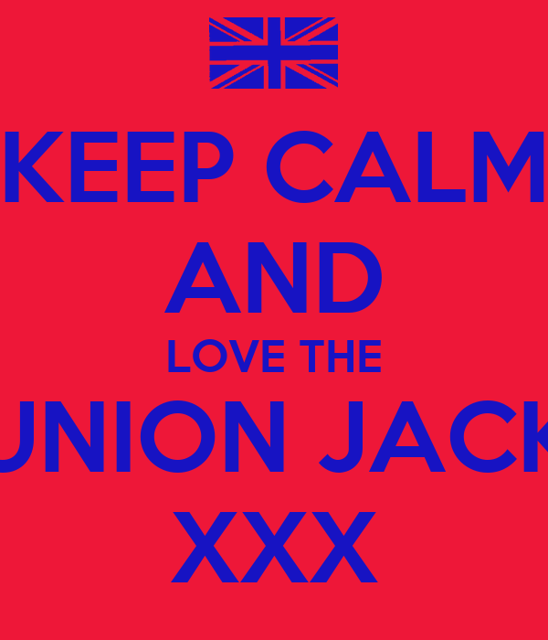 KEEP CALM AND LOVE THE UNION JACK XXX