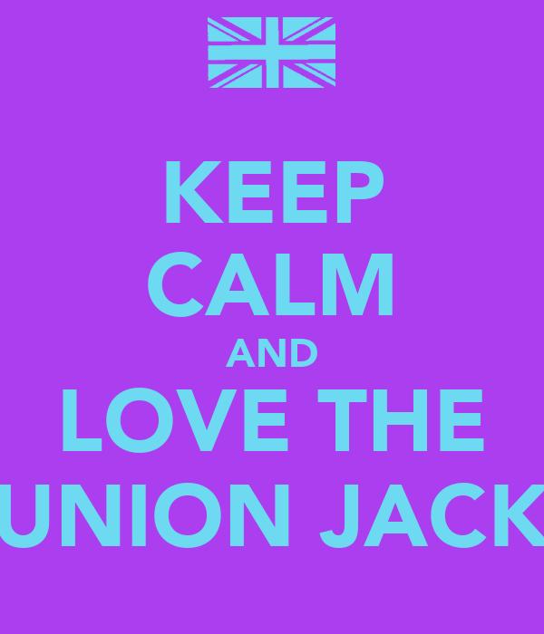 KEEP CALM AND LOVE THE UNION JACK