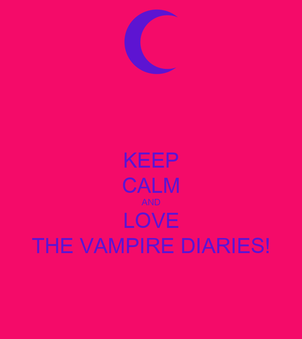 KEEP CALM AND LOVE THE VAMPIRE DIARIES!