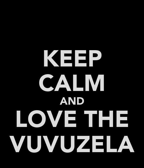KEEP CALM AND LOVE THE VUVUZELA