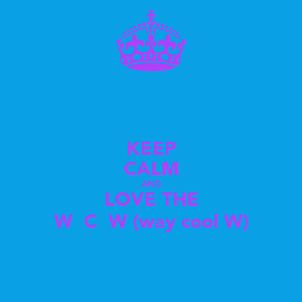 KEEP CALM AND LOVE THE W  C  W (way cool W)