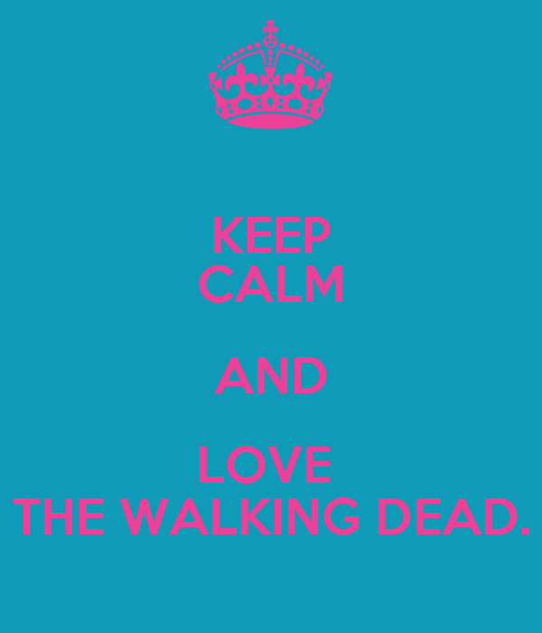 KEEP CALM AND LOVE  THE WALKING DEAD.