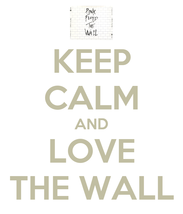 KEEP CALM AND LOVE THE WALL