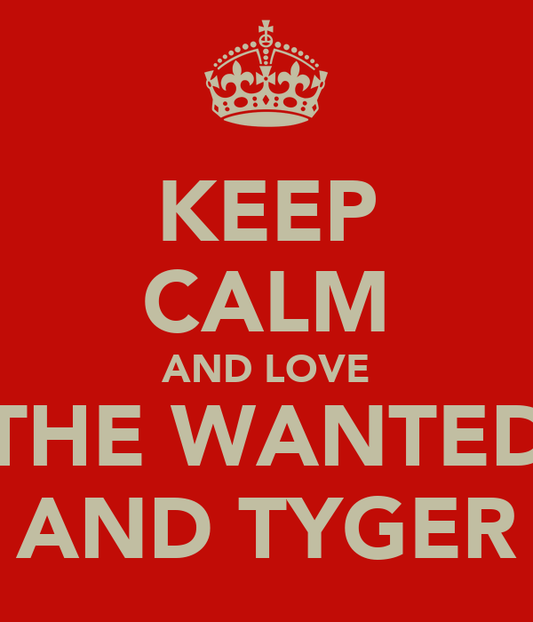 KEEP CALM AND LOVE THE WANTED AND TYGER