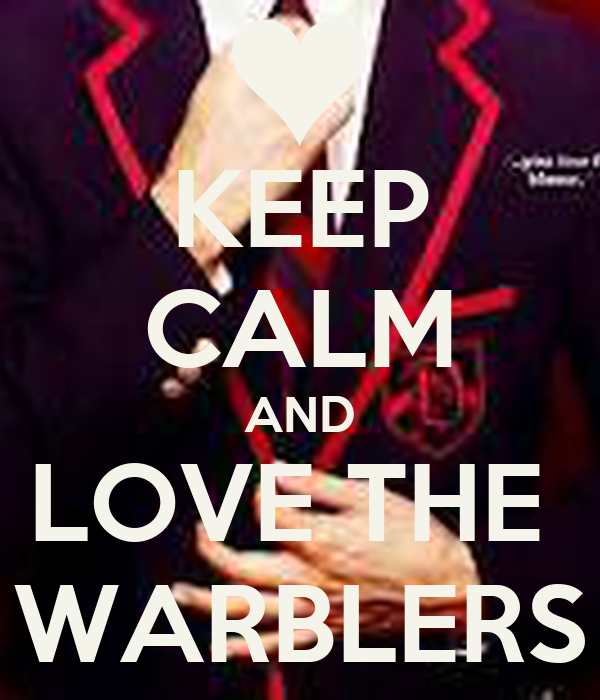 KEEP CALM AND LOVE THE  WARBLERS