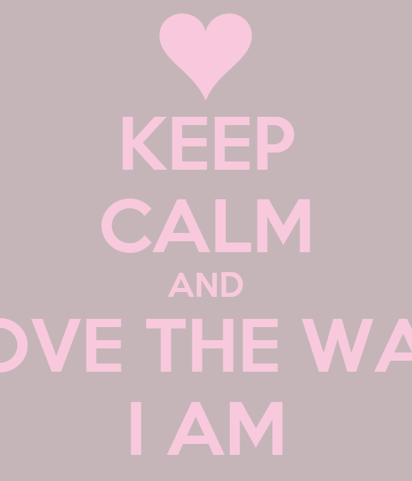 KEEP CALM AND LOVE THE WAY I AM