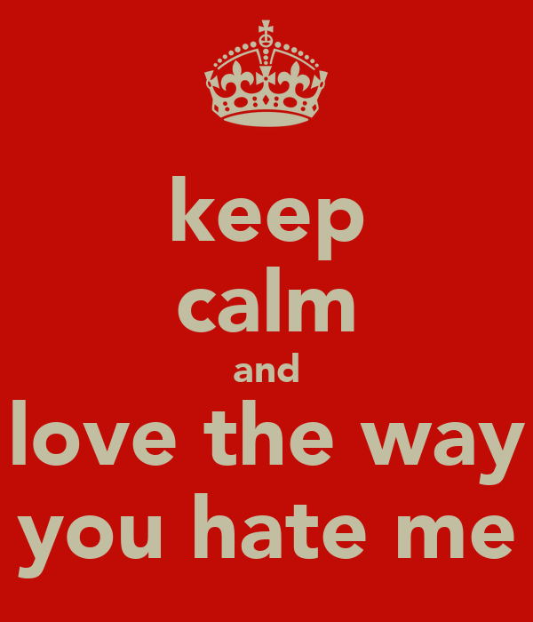 keep calm and love the way you hate me