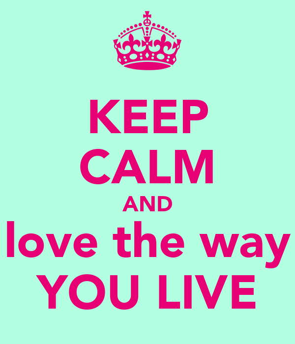 KEEP CALM AND love the way YOU LIVE