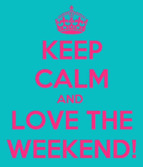 KEEP CALM AND  LOVE THE WEEKEND!