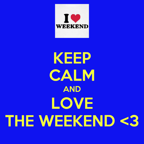 KEEP CALM AND LOVE THE WEEKEND <3