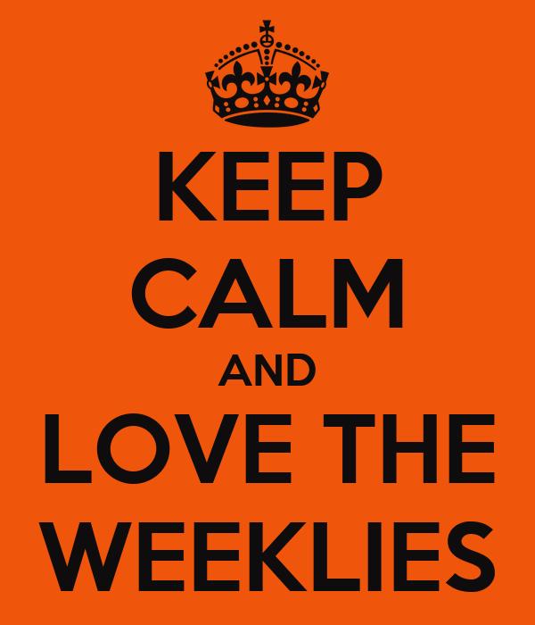 KEEP CALM AND LOVE THE WEEKLIES