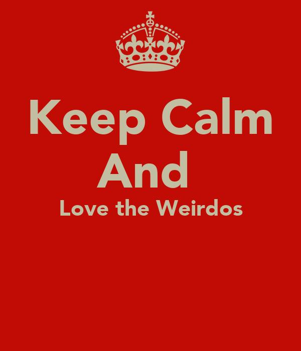 Keep Calm And  Love the Weirdos