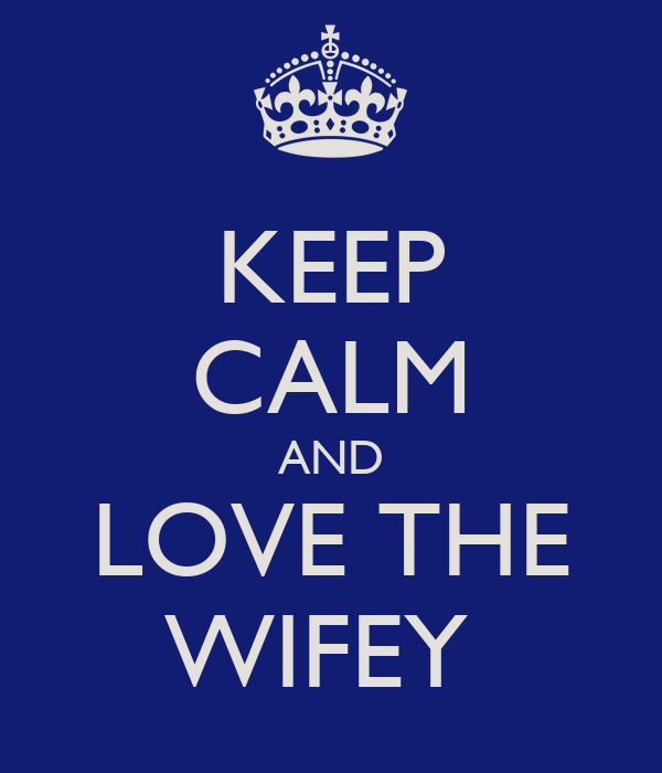 KEEP CALM AND LOVE THE WIFEY