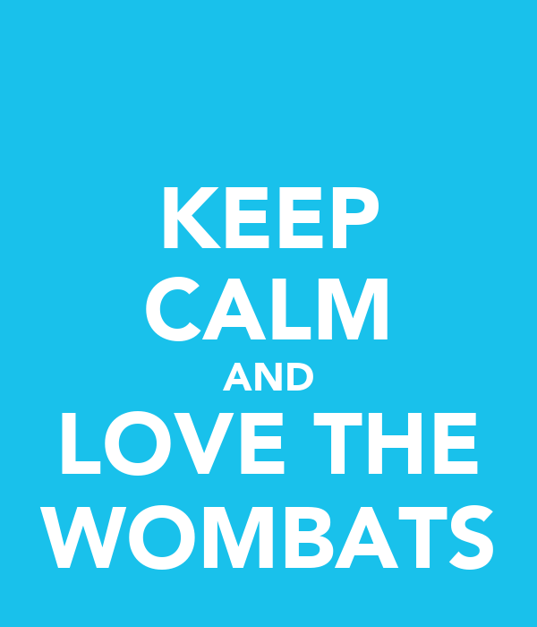 KEEP CALM AND LOVE THE WOMBATS