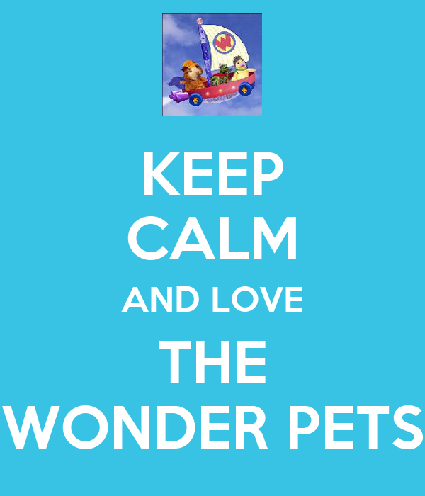 KEEP CALM AND LOVE THE WONDER PETS
