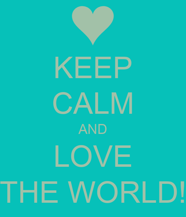 KEEP CALM AND LOVE THE WORLD!