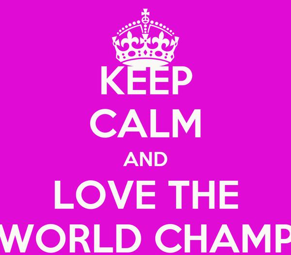 KEEP CALM AND LOVE THE WORLD CHAMP