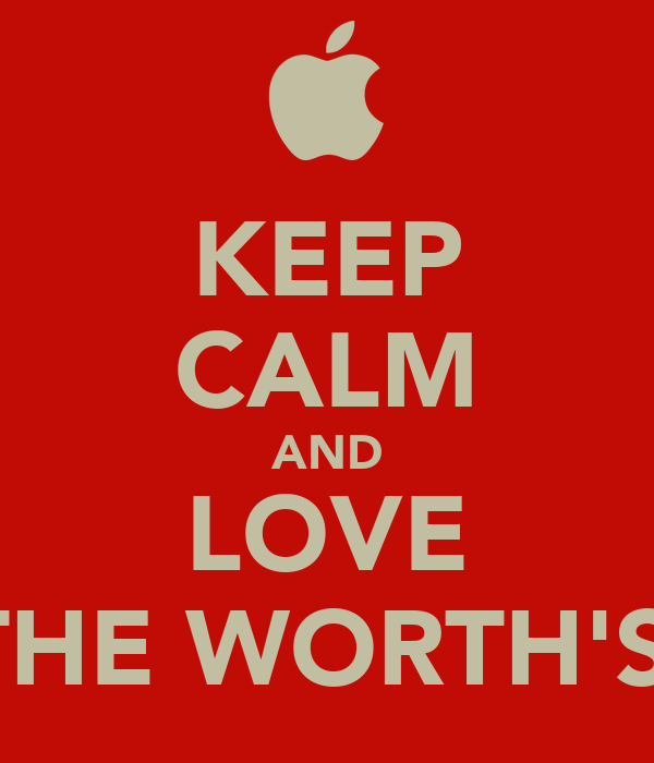 KEEP CALM AND LOVE THE WORTH'S