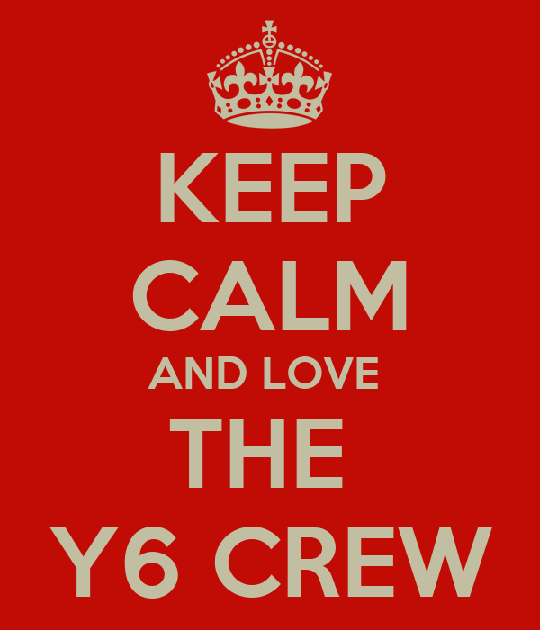 KEEP CALM AND LOVE  THE  Y6 CREW
