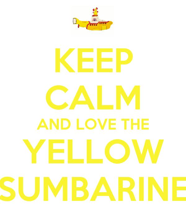 KEEP CALM AND LOVE THE YELLOW SUMBARINE