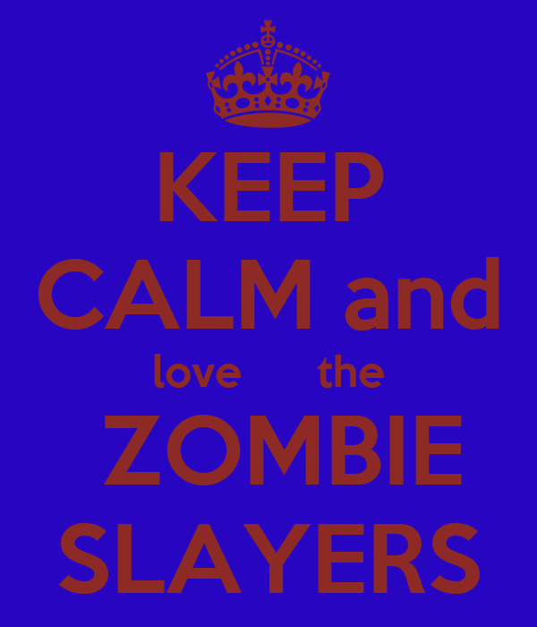 KEEP CALM and love      the  ZOMBIE SLAYERS