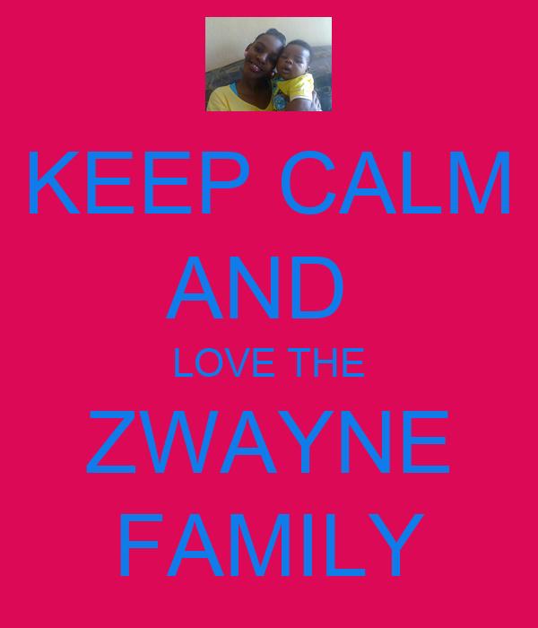 KEEP CALM AND  LOVE THE ZWAYNE FAMILY