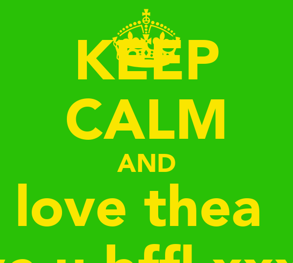 KEEP CALM AND love thea  i love u bffl xxxxxx