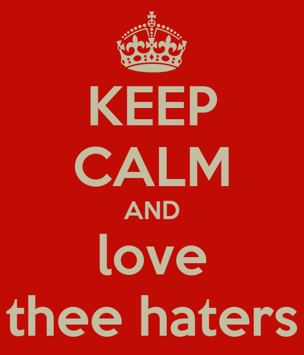 KEEP CALM AND love thee haters