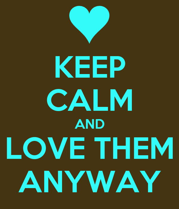 KEEP CALM AND LOVE THEM ANYWAY