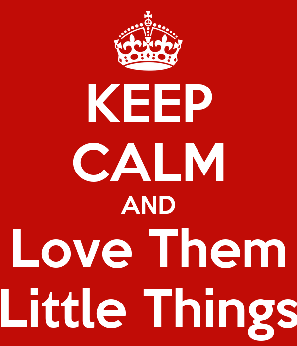 """KEEP CALM AND Love Them """"Little Things"""""""
