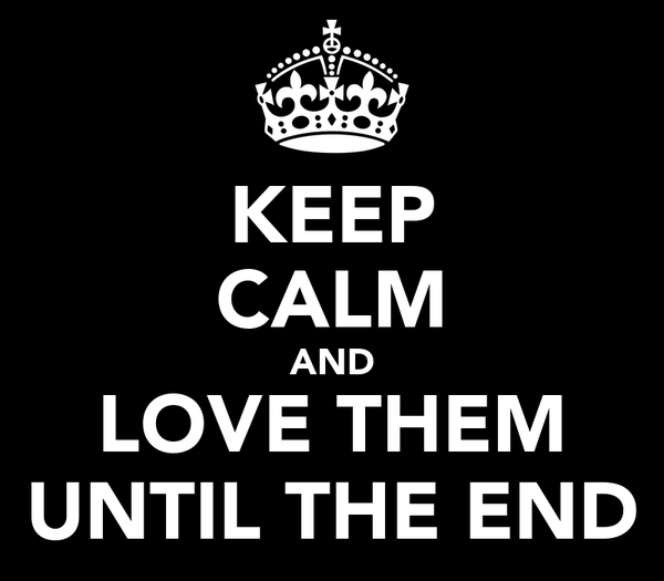 KEEP CALM AND LOVE THEM UNTIL THE END