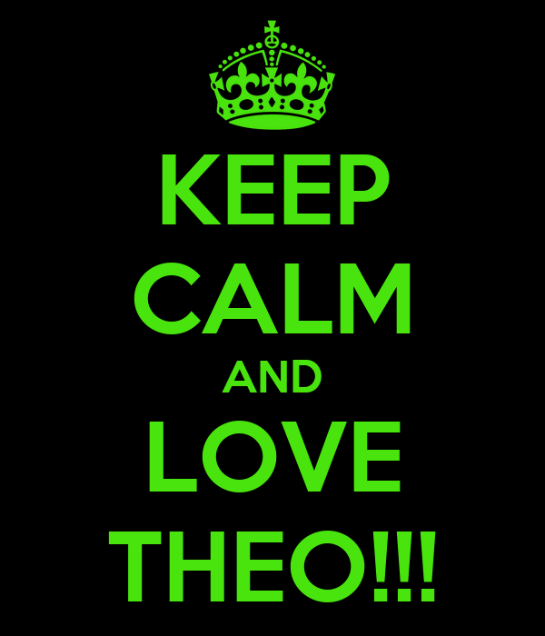 KEEP CALM AND LOVE THEO!!!