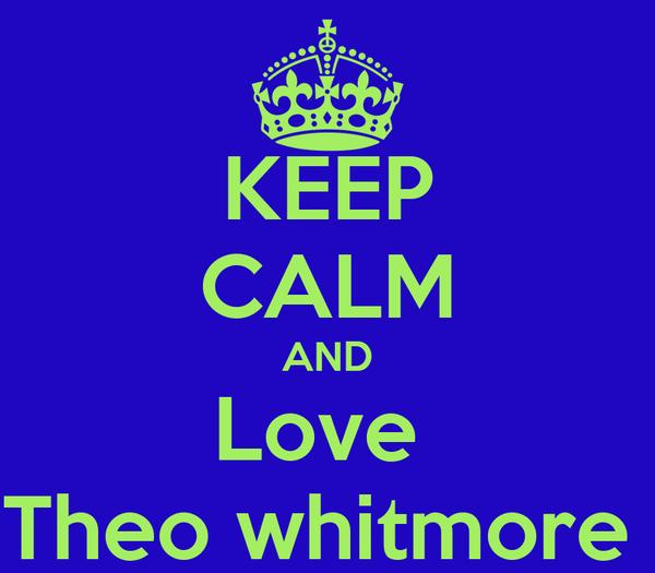 KEEP CALM AND Love  Theo whitmore