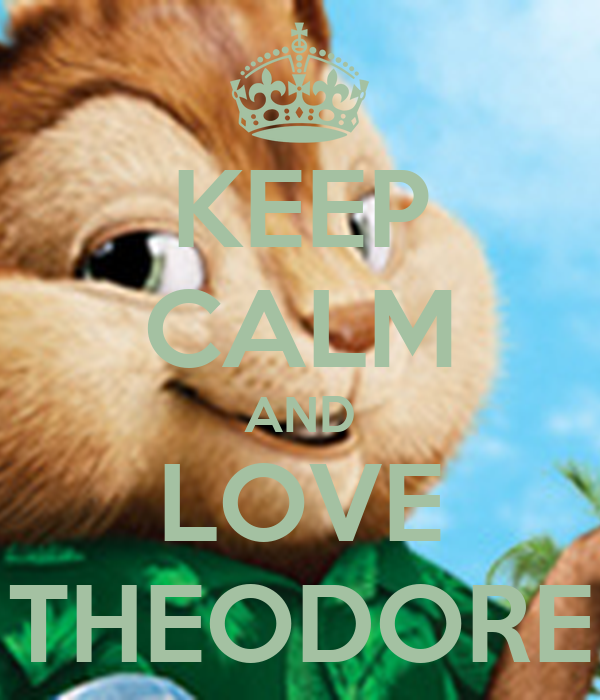 KEEP CALM AND LOVE THEODORE