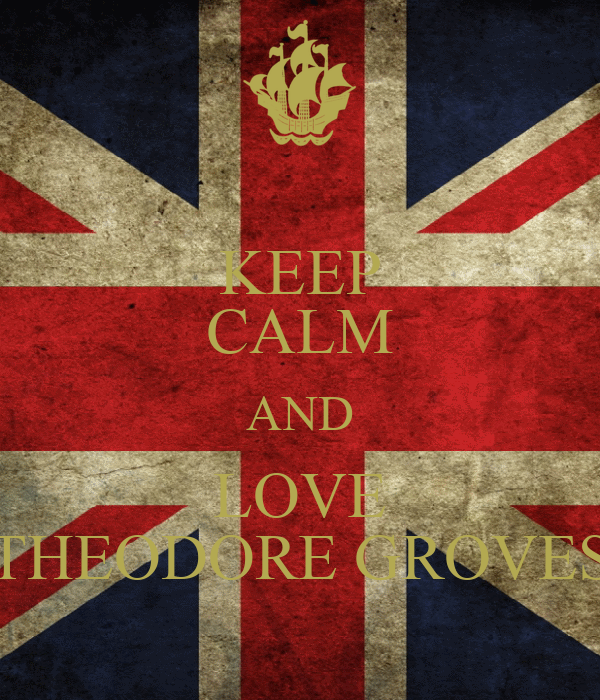 KEEP CALM AND LOVE THEODORE GROVES