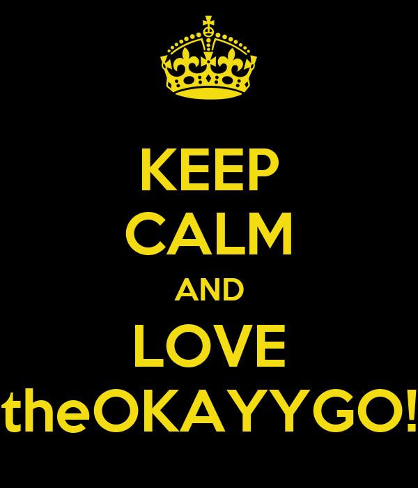 KEEP CALM AND LOVE theOKAYYGO!