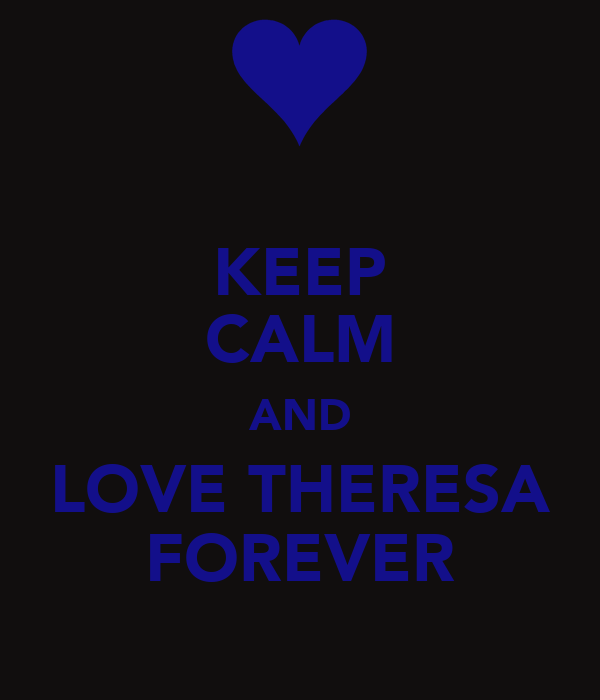 KEEP CALM AND LOVE THERESA FOREVER